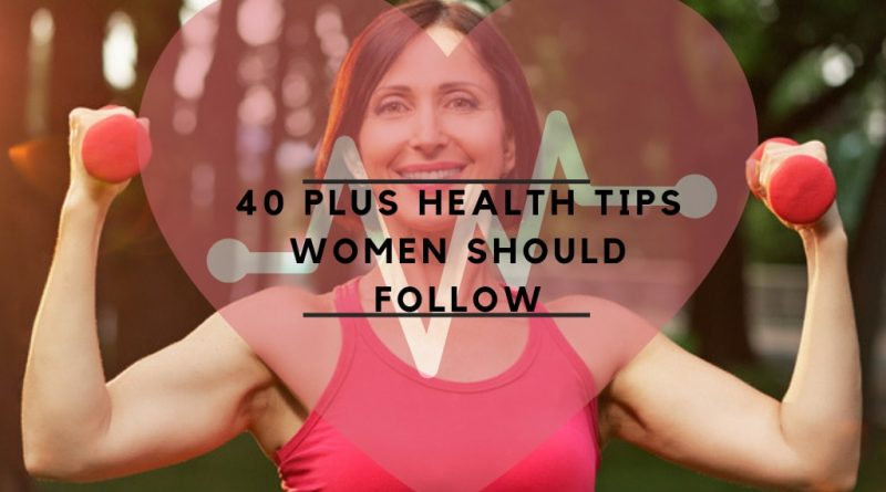 40 PLUS HEALTH TIPS WOMEN SHOULD FOLLOW